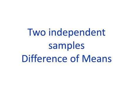 Two independent samples Difference of Means. CONDITIONS: 1) The two samples are chosen independently of each other. OR The treatments are randomly assigned.