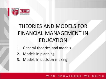 THEORIES AND MODELS FOR FINANCIAL MANAGEMENT IN EDUCATION 1.General theories and models 2.Models in planning 3.Models in decision making 1.