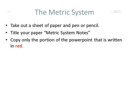 The Metric System Take out a sheet of paper and pen or pencil.