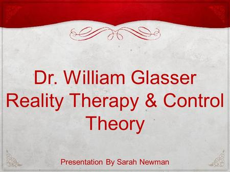 Dr. William Glasser Reality Therapy & Control Theory Presentation By Sarah Newman.