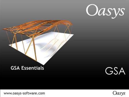 Www.oasys-software.com GSA Essentials. www.oasys-software.com GSA – Using Analytical Software Introduction Getting Started Structural Model Types Information.
