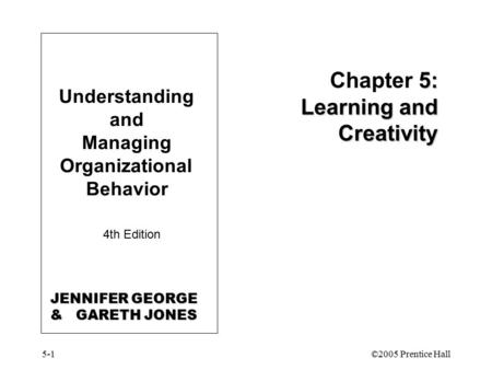 5-1©2005 Prentice Hall Understanding and Managing Organizational Behavior 4th Edition 5: Learning and Creativity Chapter 5: Learning and Creativity JENNIFER.