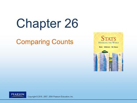 Copyright © 2010, 2007, 2004 Pearson Education, Inc. Chapter 26 Comparing Counts.