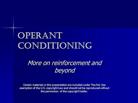 Operant conditioning More on reinforcement and beyond Certain materials in this presentation are included under The Fair Use exemption of the U.S. copyright.