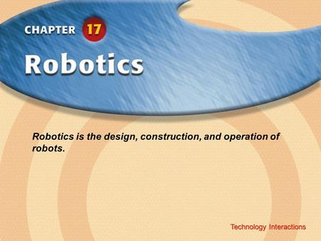 Technology Interactions ‹ Chapter Title Copyright © Glencoe/McGraw-Hill A Division of The McGraw-Hill Companies, Inc. Technology Interactions Robotics.