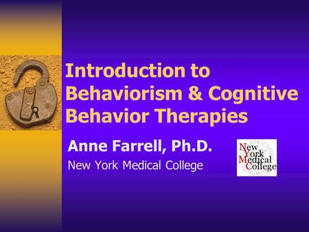 Introduction to Behaviorism & Cognitive Behavior Therapies Anne Farrell, Ph.D. New York Medical College.