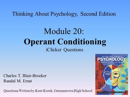 Thinking About Psychology, Second Edition Module 20: Operant Conditioning iClicker Questions Charles T. Blair-Broeker Randal M. Ernst Questions Written.