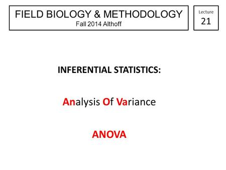 INFERENTIAL STATISTICS: Analysis Of Variance ANOVA FIELD BIOLOGY & METHODOLOGY Fall 2014 Althoff Lecture 21.