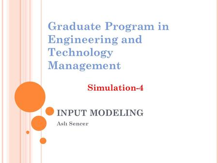 INPUT MODELING Aslı Sencer Graduate Program in Engineering and Technology Management Simulation-4.
