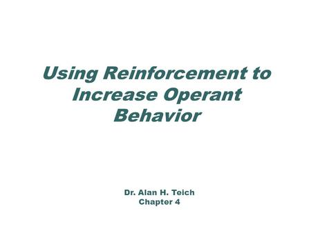 Using Reinforcement to Increase Operant Behavior Dr. Alan H. Teich Chapter 4.