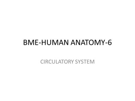 BME-HUMAN ANATOMY-6 CIRCULATORY SYSTEM. Circulatory system - functions Transport of blood gases (O 2 & CO 2 ) Transport of substances (useful staff to.