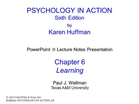 © 2002 John Wiley & Sons, Inc. Huffman: PSYCHOLOGY IN ACTION, 6E PSYCHOLOGY IN ACTION Sixth Edition by Karen Huffman PowerPoint  Lecture Notes Presentation.
