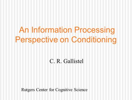 An Information Processing Perspective on Conditioning C. R. Gallistel Rutgers Center for Cognitive Science.