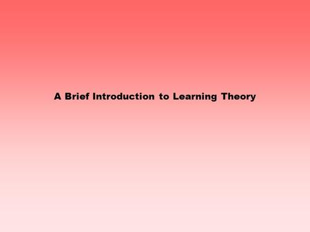 A Brief Introduction to Learning Theory The concept of learning is fundamental to education We can teach. We can re-teach. We can teach alternatives.