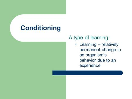 Conditioning A type of learning: Learning – relatively permanent change in an organism's behavior due to an experience.