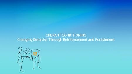 OPERANT CONDITIONING Changing Behavior Through Reinforcement and Punishment.