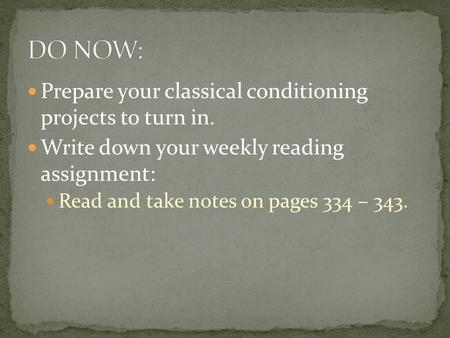 Prepare your classical conditioning projects to turn in. Write down your weekly reading assignment: Read and take notes on pages 334 – 343.