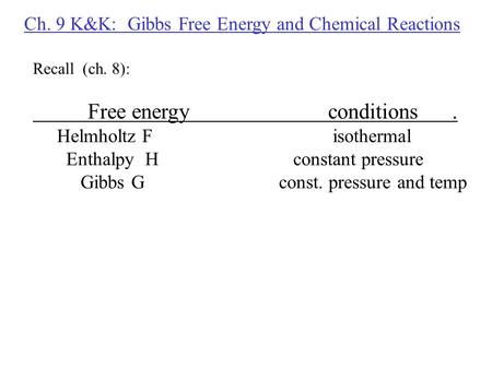 Ch. 9 K&K: Gibbs Free Energy and Chemical Reactions Recall (ch. 8): Free energyconditions. Helmholtz F isothermal Enthalpy H constant pressure Gibbs G.