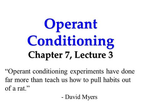 "Operant Conditioning Chapter 7, Lecture 3 ""Operant conditioning experiments have done far more than teach us how to pull habits out of a rat."" - David."