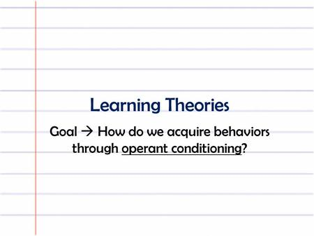 Learning Theories Goal  How do we acquire behaviors through operant conditioning?