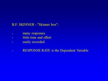 B.F. SKINNER - Skinner box: -many responses -little time and effort -easily recorded -RESPONSE RATE is the Dependent Variable.