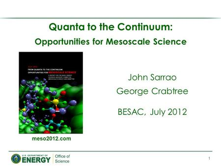 Quanta to the Continuum: Opportunities for Mesoscale Science 1 meso2012.com John Sarrao George Crabtree BESAC, July 2012.
