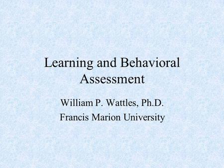 Learning and Behavioral Assessment William P. Wattles, Ph.D. Francis Marion University.