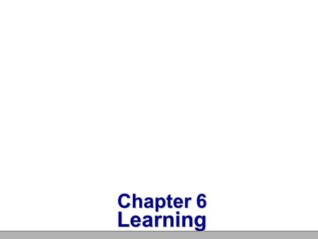 Chapter 6 Learning Learning Learning – A process through which experience produces lasting change in behavior or mental processes Habituation – Learning.