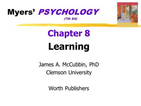 Myers' PSYCHOLOGY (7th Ed) Chapter 8 Learning James A. McCubbin, PhD Clemson University Worth Publishers.