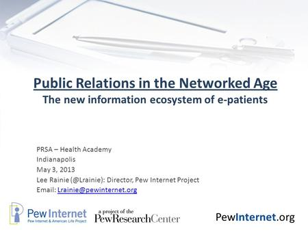 PewInternet.org Public Relations in the Networked Age The new information ecosystem of e-patients PRSA – Health Academy Indianapolis May 3, 2013 Lee Rainie.
