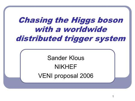 1 Chasing the Higgs boson with a worldwide distributed trigger system Sander Klous NIKHEF VENI proposal 2006.