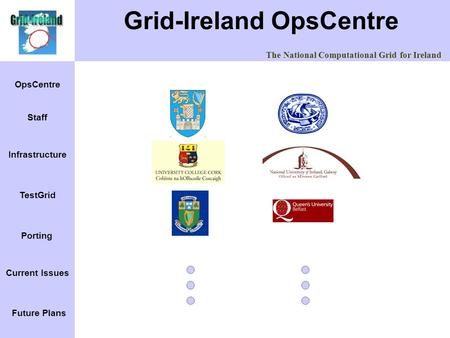 The National Computational Grid for Ireland OpsCentre Infrastructure Staff TestGrid Porting Current Issues Future Plans Grid-Ireland OpsCentre.