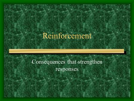 Reinforcement Consequences that strengthen responses.