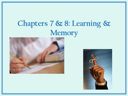 Chapters 7 & 8: Learning & Memory. What the heck is Learning anyhow?  How would you define learning?  How does it happen?