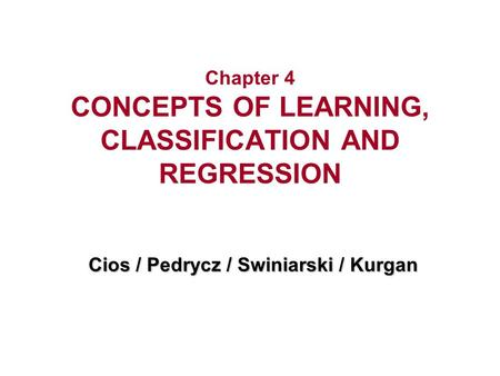 Chapter 4 CONCEPTS OF LEARNING, CLASSIFICATION AND REGRESSION Cios / Pedrycz / Swiniarski / Kurgan.