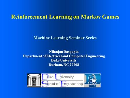 Reinforcement Learning on Markov Games Nilanjan Dasgupta Department of Electrical and Computer Engineering Duke University Durham, NC 27708 Machine Learning.