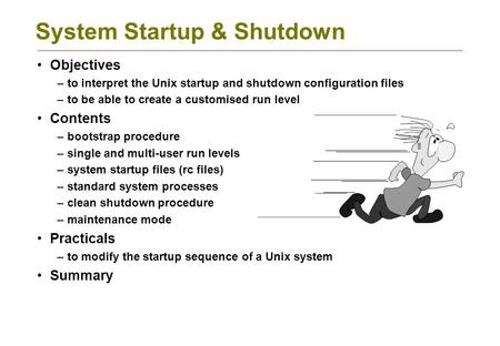 System Startup & Shutdown Objectives –to interpret the Unix startup and shutdown configuration files –to be able to create a customised run level Contents.