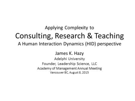 Applying Complexity to Consulting, Research & Teaching A Human Interaction Dynamics (HID) perspective James K. Hazy Adelphi University Founder, Leadership.
