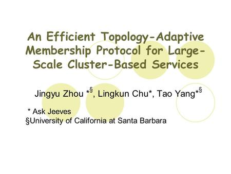An Efficient Topology-Adaptive Membership Protocol for Large- Scale Cluster-Based Services Jingyu Zhou * §, Lingkun Chu*, Tao Yang* § * Ask Jeeves §University.