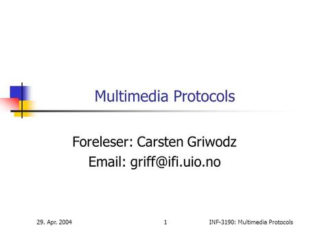 29. Apr. 20041INF-3190: Multimedia Protocols Multimedia Protocols Foreleser: Carsten Griwodz