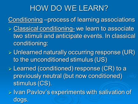 HOW DO WE LEARN? Conditioning –process of learning associations  Classical conditioning- we learn to associate two stimuli and anticipate events. In classical.
