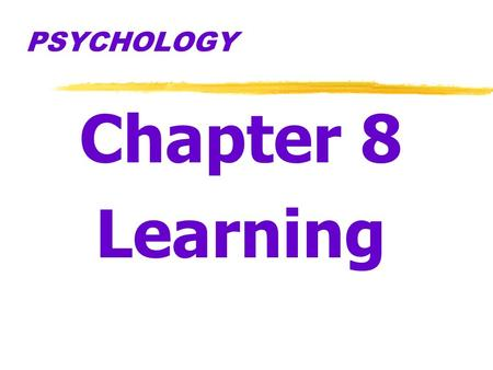 PSYCHOLOGY Chapter 8 Learning.  Learning  relatively permanent change in an organism's behavior due to experience.