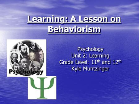 Learning: A Lesson on Behaviorism Psychology Unit 2: Learning Grade Level: 11 th and 12 th Kyle Muntzinger Psychology Unit 2: Learning Grade Level: 11.