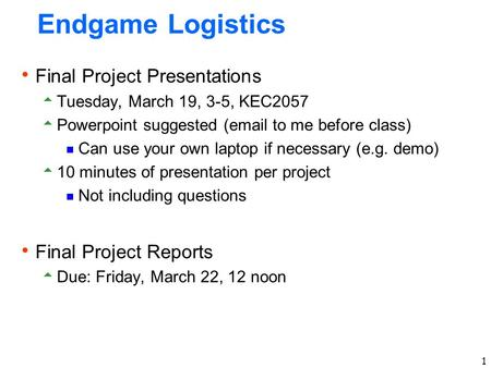 1 Endgame Logistics  Final Project Presentations  Tuesday, March 19, 3-5, KEC2057  Powerpoint suggested (email to me before class)  Can use your own.