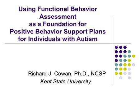 Using Functional Behavior Assessment as a Foundation for Positive Behavior Support Plans for Individuals with Autism Richard J. Cowan, Ph.D., NCSP Kent.