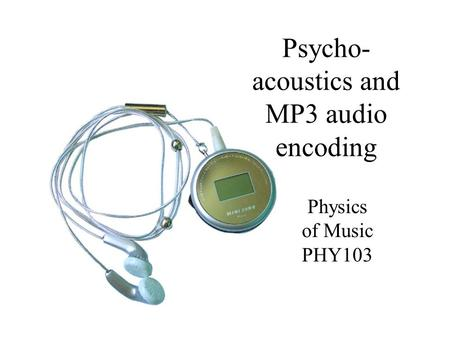 Psycho- acoustics and MP3 audio encoding Physics of Music PHY103.