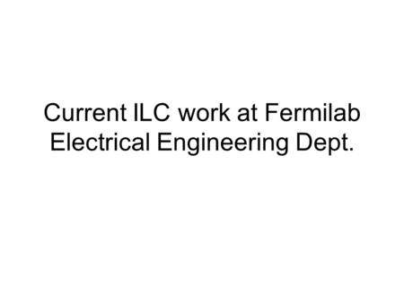 Current ILC work at Fermilab Electrical Engineering Dept.