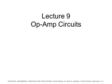 ELECTRICAL ENGINEERING: PRINCIPLES AND APPLICATIONS, Fourth Edition, by Allan R. Hambley, ©2008 Pearson Education, Inc. Lecture 9 Op-Amp Circuits.