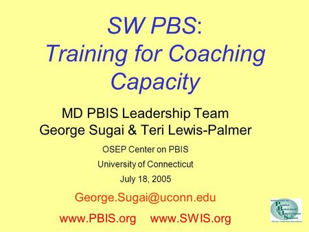 SW PBS: Training for Coaching Capacity MD PBIS Leadership Team George Sugai & Teri Lewis-Palmer OSEP Center on PBIS University of Connecticut July 18,