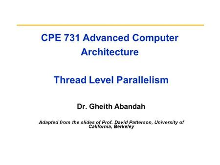 CPE 731 Advanced Computer Architecture Thread Level Parallelism Dr. Gheith Abandah Adapted from the slides of Prof. David Patterson, University of California,